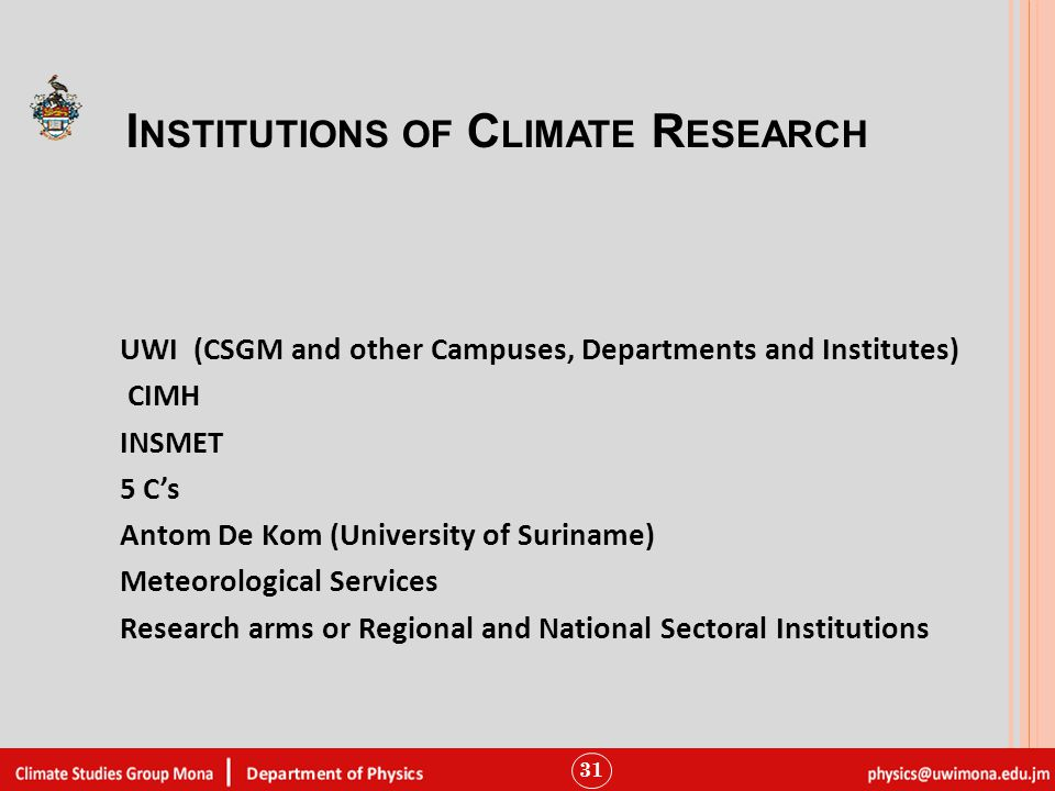 I NSTITUTIONS OF C LIMATE R ESEARCH UWI (CSGM and other Campuses, Departments and Institutes) CIMH INSMET 5 C's Antom De Kom (University of Suriname) Meteorological Services Research arms or Regional and National Sectoral Institutions 31