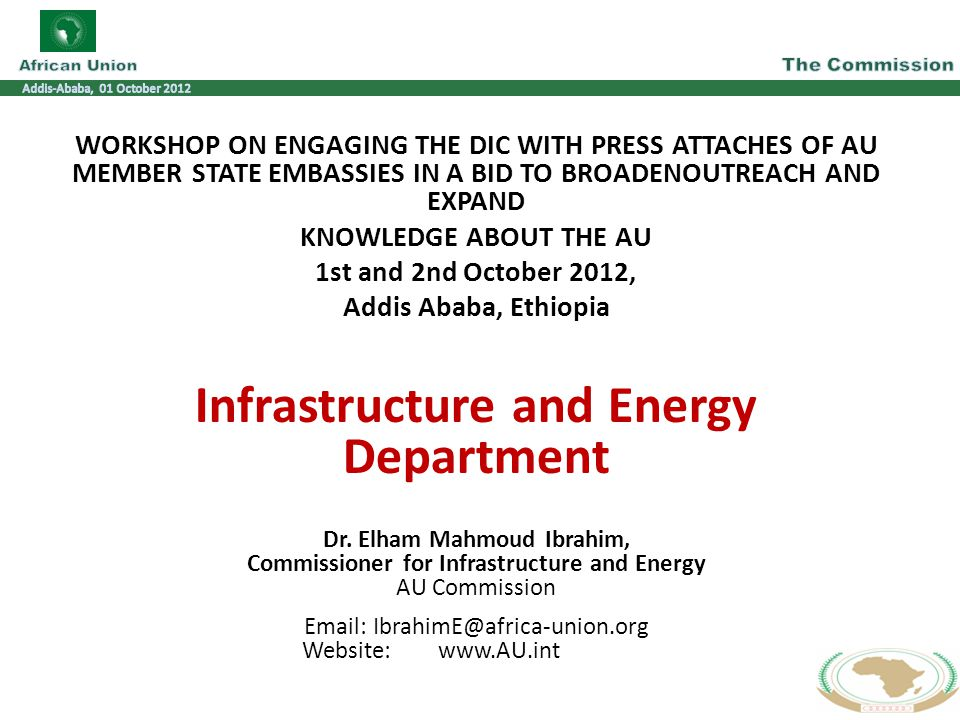 WORKSHOP ON ENGAGING THE DIC WITH PRESS ATTACHES OF AU MEMBER STATE EMBASSIES IN A BID TO BROADENOUTREACH AND EXPAND KNOWLEDGE ABOUT THE AU 1st and 2nd October 2012, Addis Ababa, Ethiopia Infrastructure and Energy Department Dr.