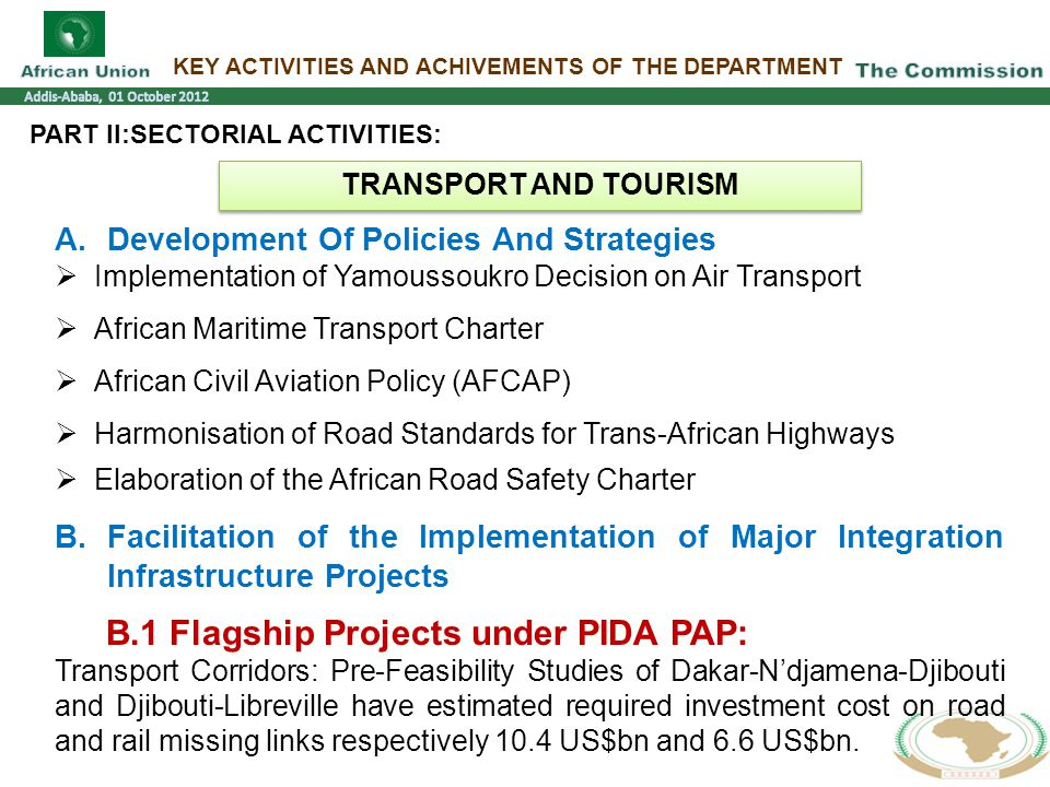KEY ACTIVITIES AND ACHIVEMENTS OF THE DEPARTMENT PART II:SECTORIAL ACTIVITIES: A.Development Of Policies And Strategies  Implementation of Yamoussoukro Decision on Air Transport  African Maritime Transport Charter  African Civil Aviation Policy (AFCAP)  Harmonisation of Road Standards for Trans-African Highways  Elaboration of the African Road Safety Charter B.Facilitation of the Implementation of Major Integration Infrastructure Projects B.1 Flagship Projects under PIDA PAP: Transport Corridors: Pre-Feasibility Studies of Dakar-N'djamena-Djibouti and Djibouti-Libreville have estimated required investment cost on road and rail missing links respectively 10.4 US$bn and 6.6 US$bn.