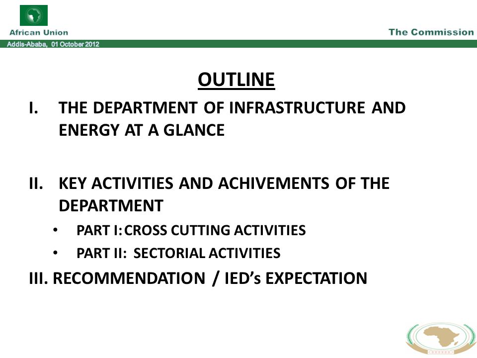 OUTLINE I.THE DEPARTMENT OF INFRASTRUCTURE AND ENERGY AT A GLANCE II.KEY ACTIVITIES AND ACHIVEMENTS OF THE DEPARTMENT PART I:CROSS CUTTING ACTIVITIES PART II: SECTORIAL ACTIVITIES III.