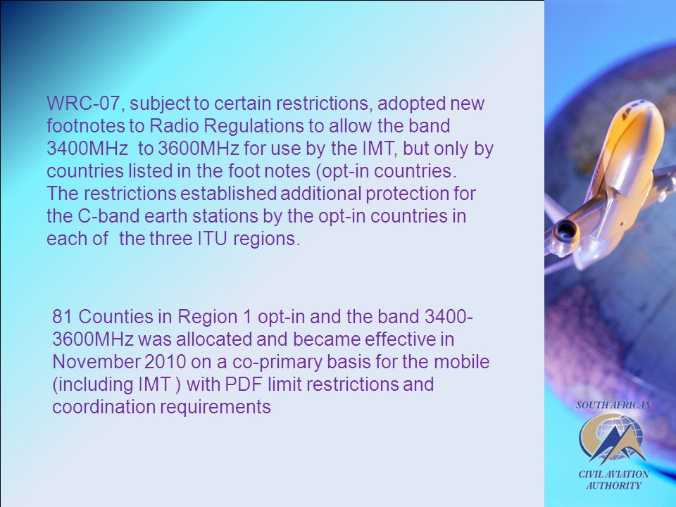 WRC-07, subject to certain restrictions, adopted new footnotes to Radio Regulations to allow the band 3400MHz to 3600MHz for use by the IMT, but only by countries listed in the foot notes (opt-in countries.