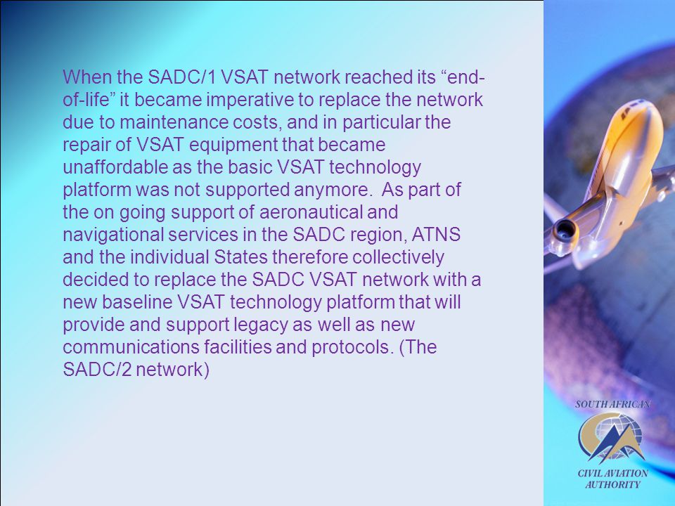 When the SADC/1 VSAT network reached its end- of-life it became imperative to replace the network due to maintenance costs, and in particular the repair of VSAT equipment that became unaffordable as the basic VSAT technology platform was not supported anymore.
