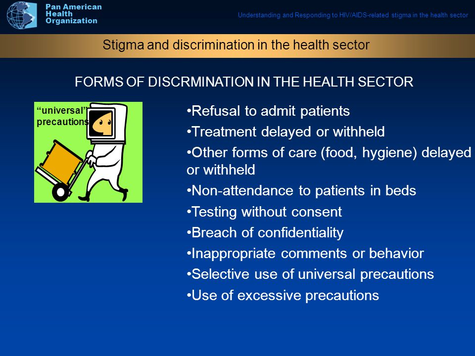 Understanding and Responding to HIV/AIDS-related stigma in the health sector Pan American Health Organization Stigma and discrimination in the health sector FORMS OF DISCRMINATION IN THE HEALTH SECTOR universal precautions Refusal to admit patients Treatment delayed or withheld Other forms of care (food, hygiene) delayed or withheld Non-attendance to patients in beds Testing without consent Breach of confidentiality Inappropriate comments or behavior Selective use of universal precautions Use of excessive precautions