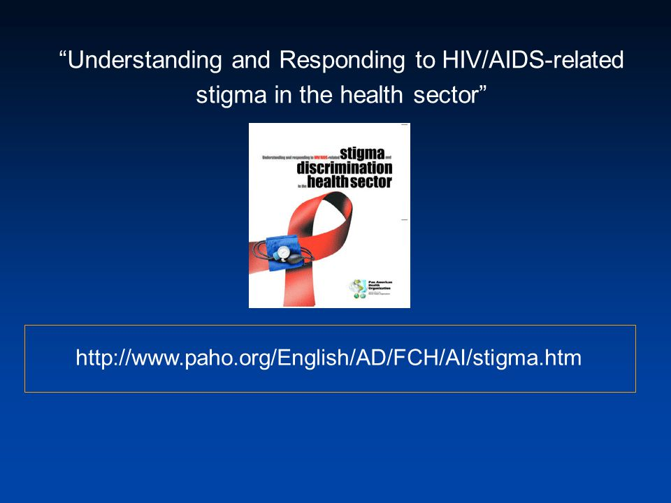 Understanding and Responding to HIV/AIDS-related stigma in the health sector http://www.paho.org/English/AD/FCH/AI/stigma.htm