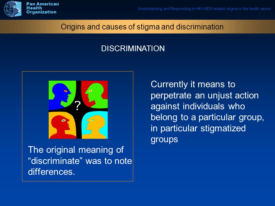 Understanding and Responding to HIV/AIDS-related stigma in the health sector Pan American Health Organization The original meaning of discriminate was to note differences.