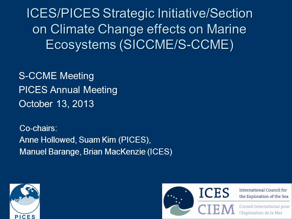 1 ICES/PICES Strategic Initiative/Section on Climate Change effects on Marine Ecosystems (SICCME/S-CCME) S-CCME Meeting PICES Annual Meeting October 13, 2013 Co-chairs: Anne Hollowed, Suam Kim (PICES), Manuel Barange, Brian MacKenzie (ICES)