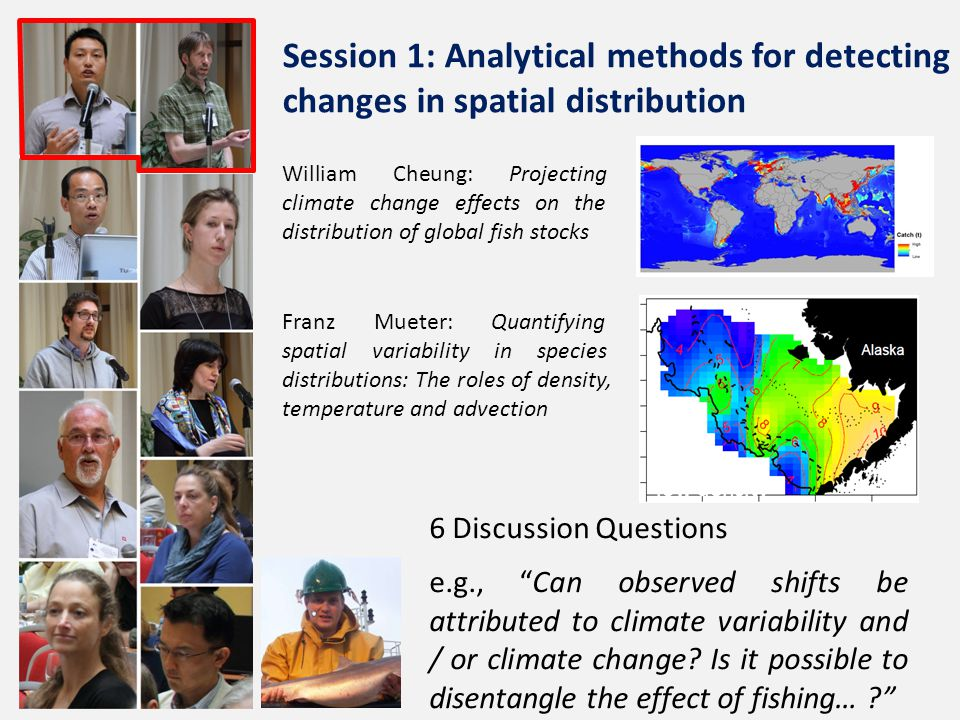 William Cheung: Projecting climate change effects on the distribution of global fish stocks Franz Mueter: Quantifying spatial variability in species distributions: The roles of density, temperature and advection low density 6 Discussion Questions e.g., Can observed shifts be attributed to climate variability and / or climate change.
