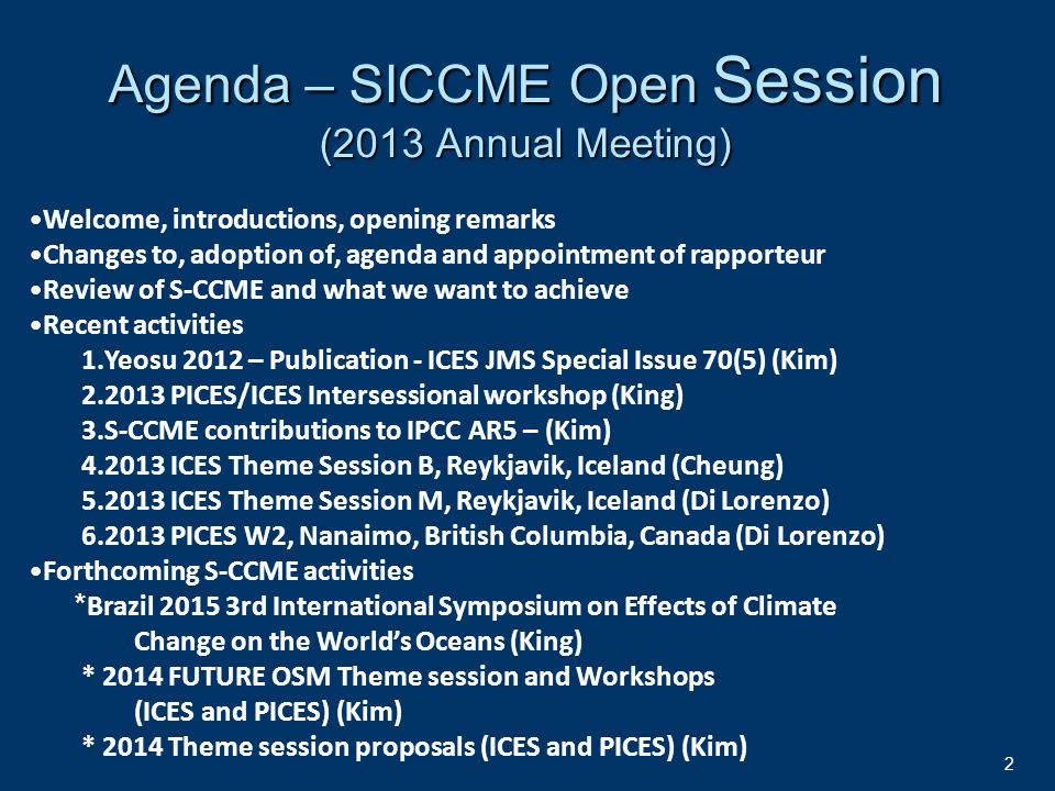 2 Agenda – SICCME Open Session (2013 Annual Meeting) Welcome, introductions, opening remarks Changes to, adoption of, agenda and appointment of rapporteur Review of S-CCME and what we want to achieve Recent activities 1.Yeosu 2012 – Publication - ICES JMS Special Issue 70(5) (Kim) 2.2013 PICES/ICES Intersessional workshop (King) 3.S-CCME contributions to IPCC AR5 – (Kim) 4.2013 ICES Theme Session B, Reykjavik, Iceland (Cheung) 5.2013 ICES Theme Session M, Reykjavik, Iceland (Di Lorenzo) 6.2013 PICES W2, Nanaimo, British Columbia, Canada (Di Lorenzo) Forthcoming S-CCME activities * Brazil 2015 3rd International Symposium on Effects of Climate Change on the World's Oceans (King) * 2014 FUTURE OSM Theme session and Workshops (ICES and PICES) (Kim) * 2014 Theme session proposals (ICES and PICES) (Kim)