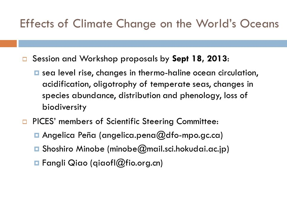 Effects of Climate Change on the World's Oceans  Session and Workshop proposals by Sept 18, 2013:  sea level rise, changes in thermo-haline ocean circulation, acidification, oligotrophy of temperate seas, changes in species abundance, distribution and phenology, loss of biodiversity  PICES' members of Scientific Steering Committee:  Angelica Peña (angelica.pena@dfo-mpo.gc.ca)  Shoshiro Minobe (minobe@mail.sci.hokudai.ac.jp)  Fangli Qiao (qiaofl@fio.org.cn)