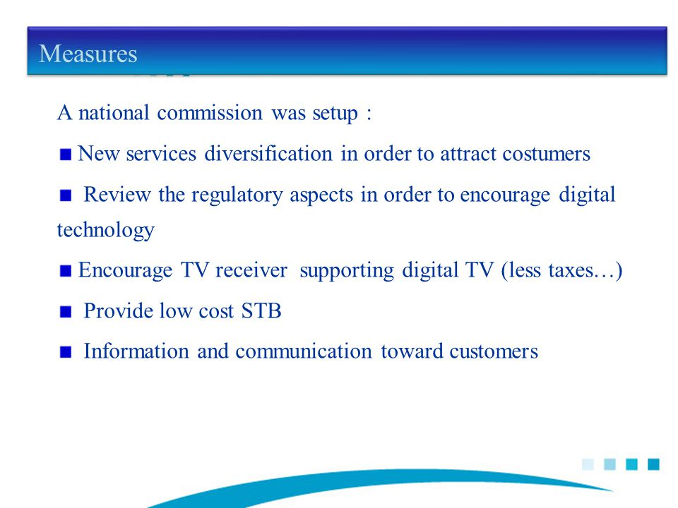 Measures A national commission was setup : New services diversification in order to attract costumers Review the regulatory aspects in order to encourage digital technology Encourage TV receiver supporting digital TV (less taxes…) Provide low cost STB Information and communication toward customers