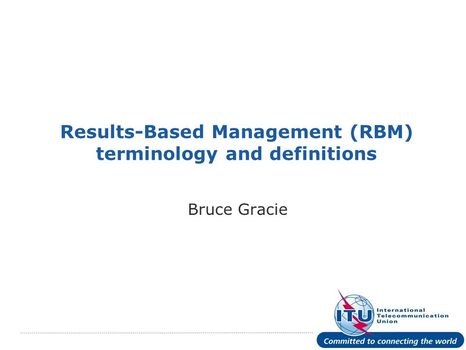International Telecommunication Union Results-Based Management (RBM) terminology and definitions Bruce Gracie