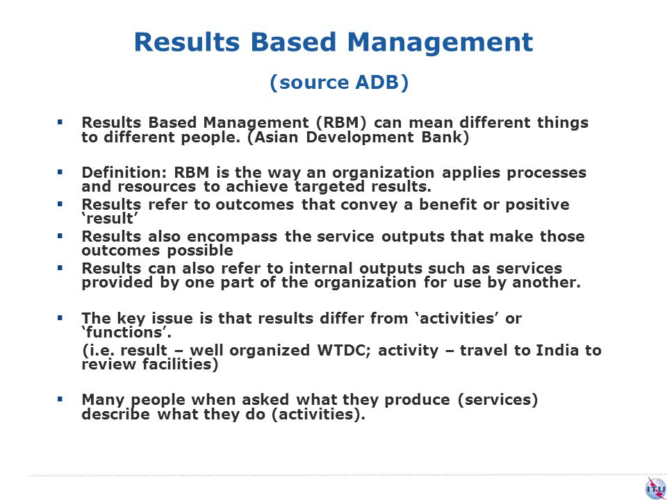 Results Based Management (source ADB)  Results Based Management (RBM) can mean different things to different people.