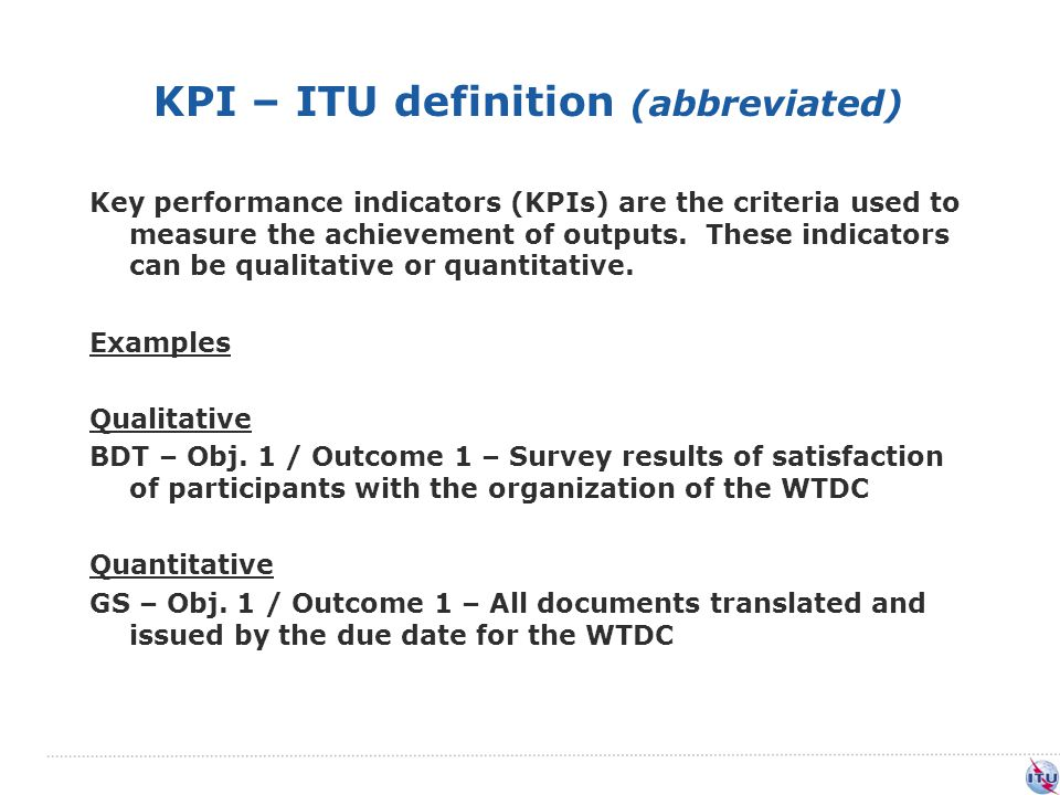 KPI – ITU definition (abbreviated) Key performance indicators (KPIs) are the criteria used to measure the achievement of outputs.