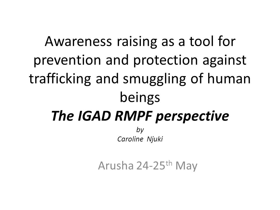 Awareness raising as a tool for prevention and protection against trafficking and smuggling of human beings The IGAD RMPF perspective by Caroline Njuki Arusha 24-25 th May
