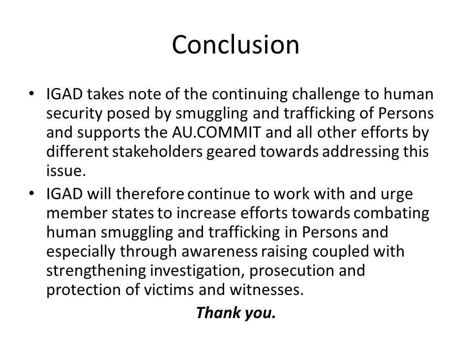 Conclusion IGAD takes note of the continuing challenge to human security posed by smuggling and trafficking of Persons and supports the AU.COMMIT and all other efforts by different stakeholders geared towards addressing this issue.