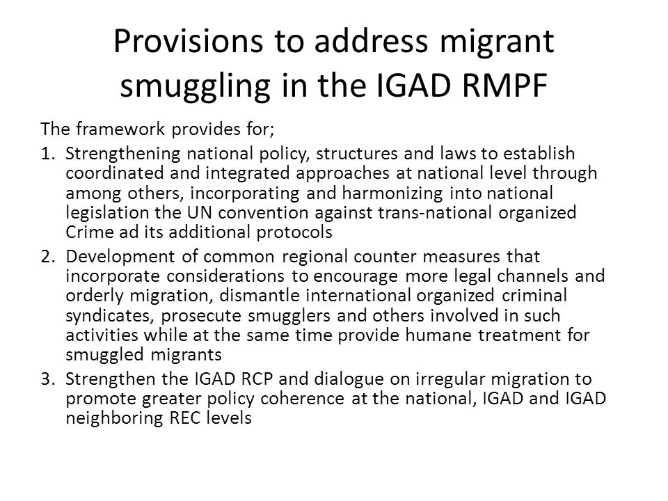 Provisions to address migrant smuggling in the IGAD RMPF The framework provides for; 1.Strengthening national policy, structures and laws to establish coordinated and integrated approaches at national level through among others, incorporating and harmonizing into national legislation the UN convention against trans-national organized Crime ad its additional protocols 2.Development of common regional counter measures that incorporate considerations to encourage more legal channels and orderly migration, dismantle international organized criminal syndicates, prosecute smugglers and others involved in such activities while at the same time provide humane treatment for smuggled migrants 3.Strengthen the IGAD RCP and dialogue on irregular migration to promote greater policy coherence at the national, IGAD and IGAD neighboring REC levels