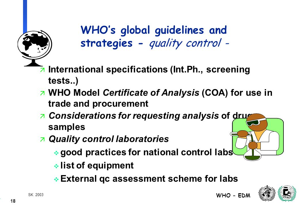 18 WHO - EDM SK 2003 WHO's global guidelines and strategies - quality control - ä International specifications (Int.Ph., screening tests..) ä WHO Model Certificate of Analysis (COA) for use in trade and procurement ä Considerations for requesting analysis of drug samples ä Quality control laboratories  good practices for national control labs  list of equipment  External qc assessment scheme for labs