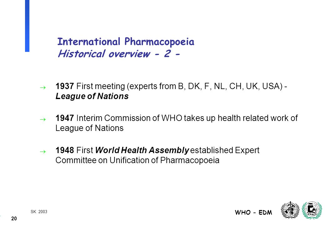 20 WHO - EDM SK 2003 International Pharmacopoeia Historical overview - 2 -  1937 First meeting (experts from B, DK, F, NL, CH, UK, USA) - League of Nations  1947 Interim Commission of WHO takes up health related work of League of Nations  1948 First World Health Assembly established Expert Committee on Unification of Pharmacopoeia
