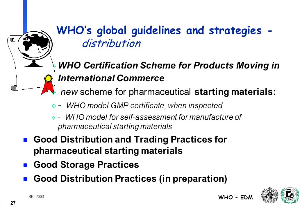 27 WHO - EDM SK 2003 WHO's global guidelines and strategies - distribution  WHO Certification Scheme for Products Moving in International Commerce  new scheme for pharmaceutical starting materials:  - WHO model GMP certificate, when inspected  - WHO model for self-assessment for manufacture of pharmaceutical starting materials n Good Distribution and Trading Practices for pharmaceutical starting materials n Good Storage Practices n Good Distribution Practices (in preparation)