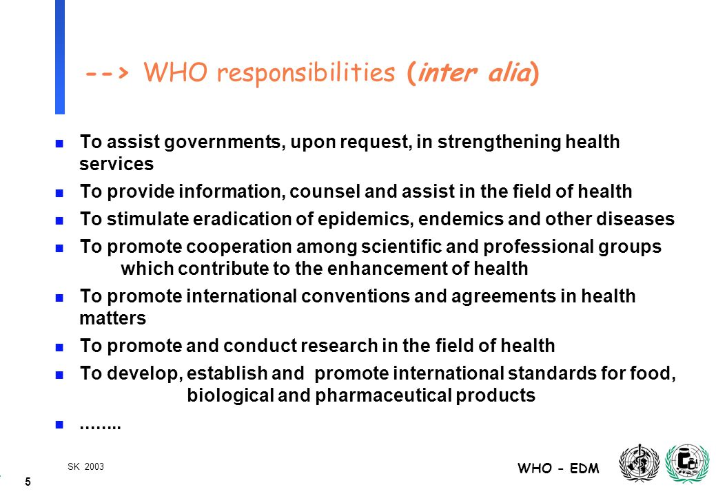 5 WHO - EDM SK 2003 --> WHO responsibilities (inter alia) n To assist governments, upon request, in strengthening health services n To provide information, counsel and assist in the field of health n To stimulate eradication of epidemics, endemics and other diseases n To promote cooperation among scientific and professional groups which contribute to the enhancement of health n To promote international conventions and agreements in health matters n To promote and conduct research in the field of health n To develop, establish and promote international standards for food, biological and pharmaceutical products n........