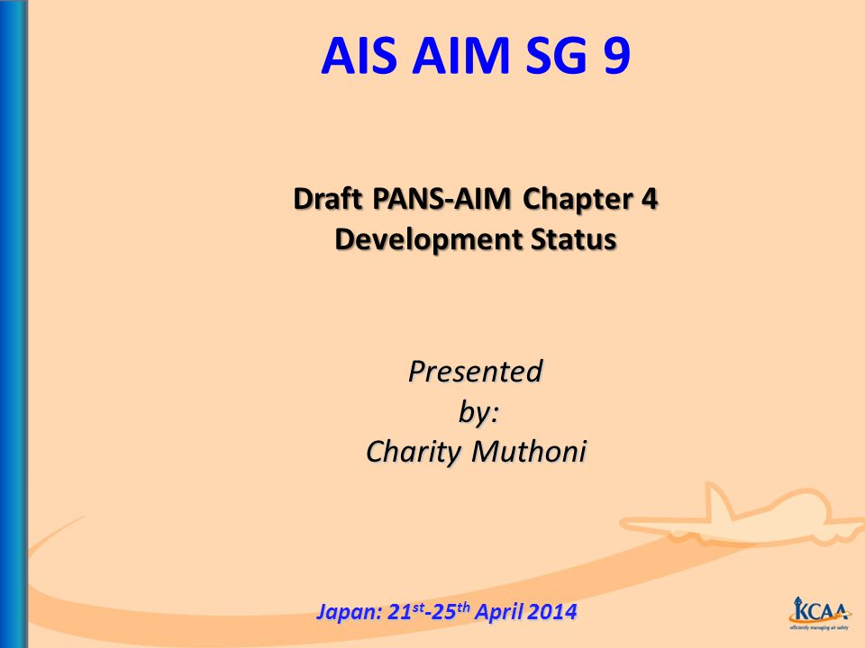 AIS AIM SG 9 Presented by: by: Charity Muthoni Japan: 21 st -25 th April 2014 Draft PANS-AIM Chapter 4 Development Status