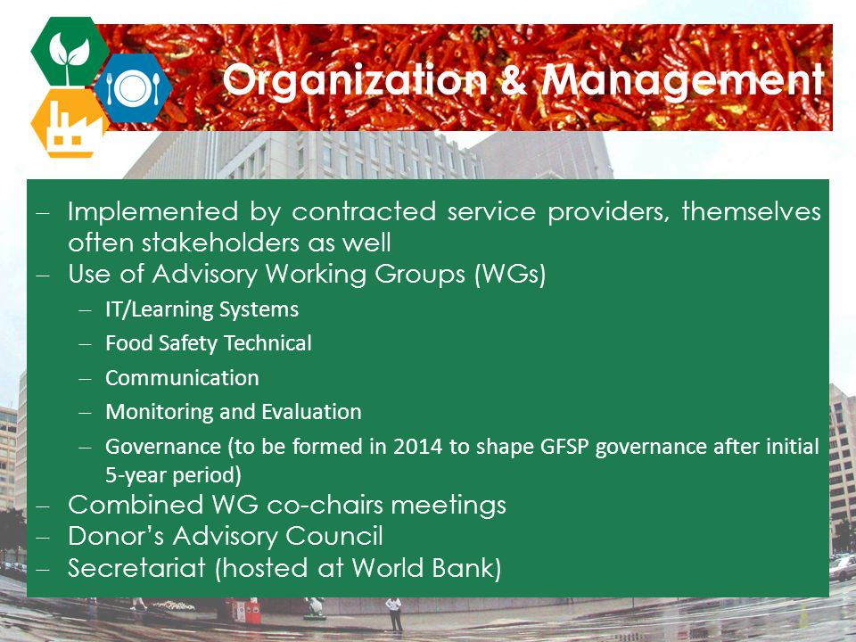  Implemented by contracted service providers, themselves often stakeholders as well  Use of Advisory Working Groups (WGs)  IT/Learning Systems  Food Safety Technical  Communication  Monitoring and Evaluation  Governance (to be formed in 2014 to shape GFSP governance after initial 5-year period)  Combined WG co-chairs meetings  Donor's Advisory Council  Secretariat (hosted at World Bank) Organization & Management
