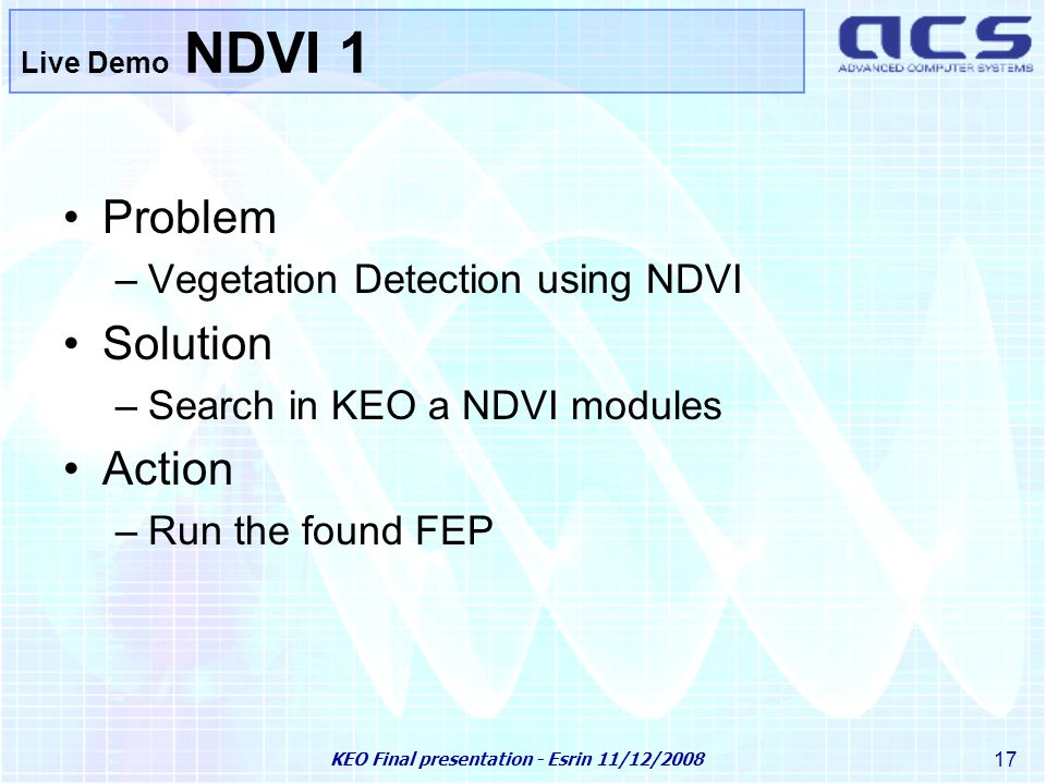 KEO Final presentation - Esrin 11/12/2008 17 Live Demo NDVI 1 Problem –Vegetation Detection using NDVI Solution –Search in KEO a NDVI modules Action –Run the found FEP