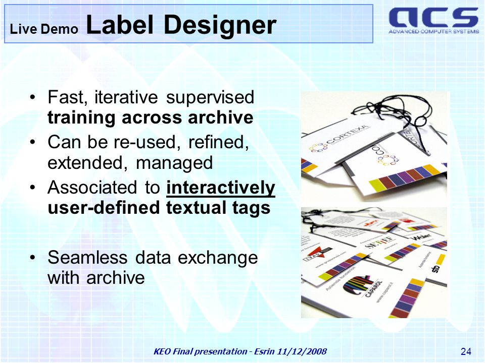 KEO Final presentation - Esrin 11/12/2008 24 Live Demo Label Designer Fast, iterative supervised training across archive Can be re-used, refined, extended, managed Associated to interactively user-defined textual tags Seamless data exchange with archive