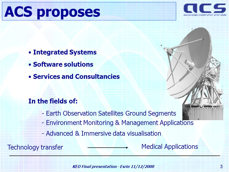 KEO Final presentation - Esrin 11/12/2008 3 Integrated Systems Software solutions Services and Consultancies In the fields of: - Earth Observation Satellites Ground Segments - Environment Monitoring & Management Applications - Advanced & Immersive data visualisation Technology transfer Medical Applications ACS proposes
