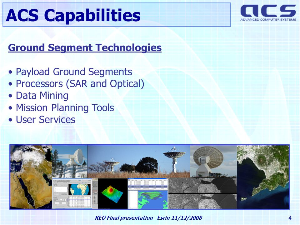 KEO Final presentation - Esrin 11/12/2008 4 Ground Segment Technologies Payload Ground Segments Processors (SAR and Optical) Data Mining Mission Planning Tools User Services ACS Capabilities