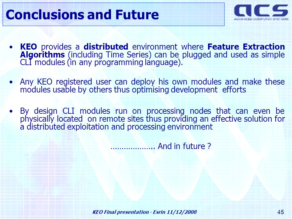 KEO Final presentation - Esrin 11/12/2008 45 KEO provides a distributed environment where Feature Extraction Algorithms (including Time Series) can be plugged and used as simple CLI modules (in any programming language).
