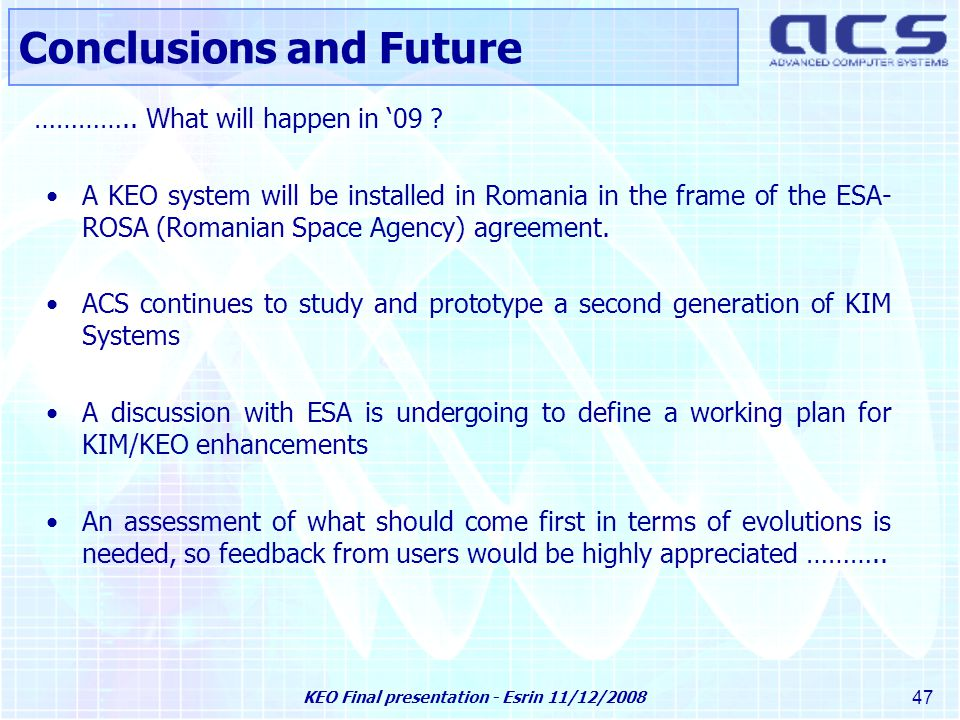 KEO Final presentation - Esrin 11/12/2008 47 A KEO system will be installed in Romania in the frame of the ESA- ROSA (Romanian Space Agency) agreement.