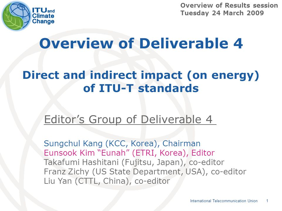 1 International Telecommunication Union Overview of Deliverable 4 Direct and indirect impact (on energy) of ITU-T standards Overview of Results session Tuesday 24 March 2009 Editor's Group of Deliverable 4 Sungchul Kang (KCC, Korea), Chairman Eunsook Kim Eunah (ETRI, Korea), Editor Takafumi Hashitani (Fujitsu, Japan), co-editor Franz Zichy (US State Department, USA), co-editor Liu Yan (CTTL, China), co-editor