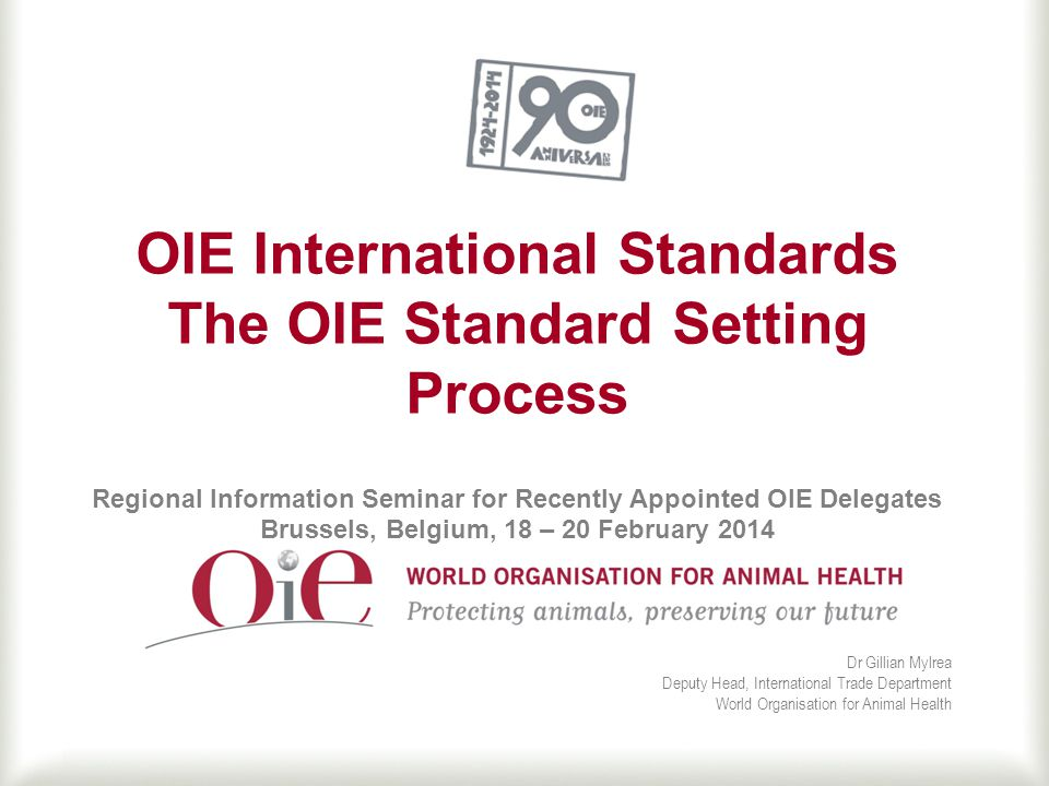 OIE International Standards The OIE Standard Setting Process Regional Information Seminar for Recently Appointed OIE Delegates Brussels, Belgium, 18 – 20 February 2014 Dr Gillian Mylrea Deputy Head, International Trade Department World Organisation for Animal Health