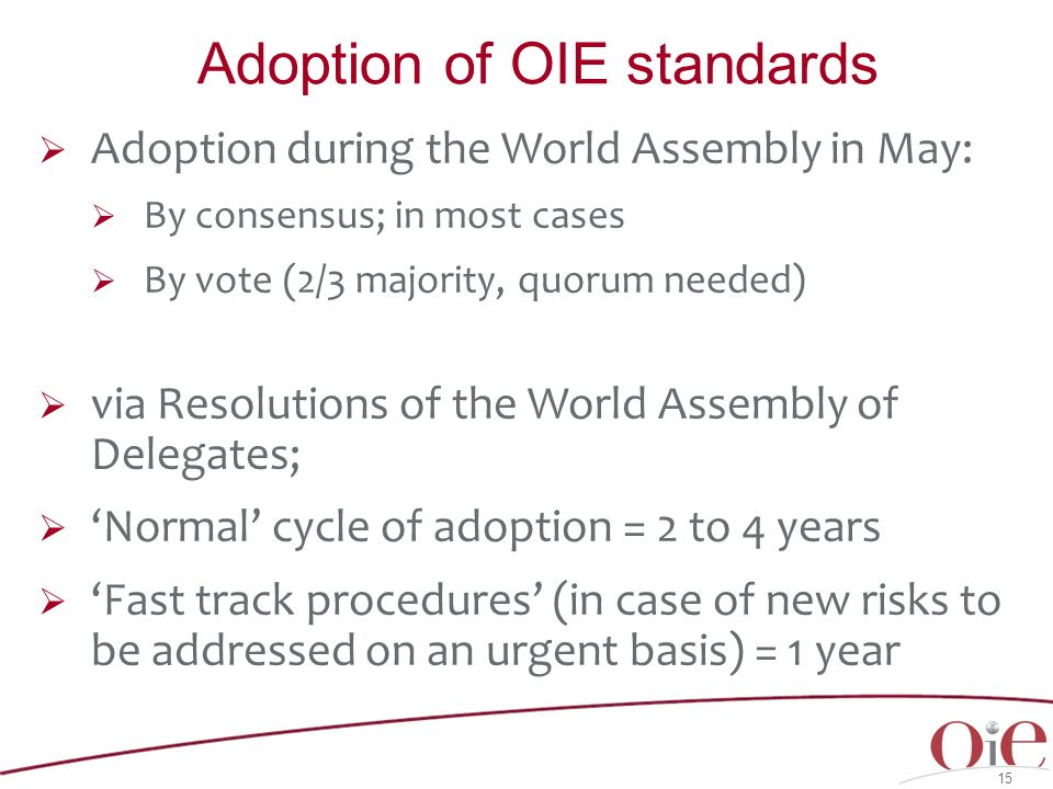  Adoption during the World Assembly in May:  By consensus; in most cases  By vote (2/3 majority, quorum needed)  via Resolutions of the World Assembly of Delegates;  'Normal' cycle of adoption = 2 to 4 years  'Fast track procedures' (in case of new risks to be addressed on an urgent basis) = 1 year 15 Adoption of OIE standards