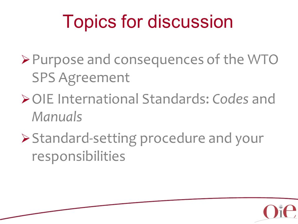 Topics for discussion  Purpose and consequences of the WTO SPS Agreement  OIE International Standards: Codes and Manuals  Standard-setting procedure and your responsibilities