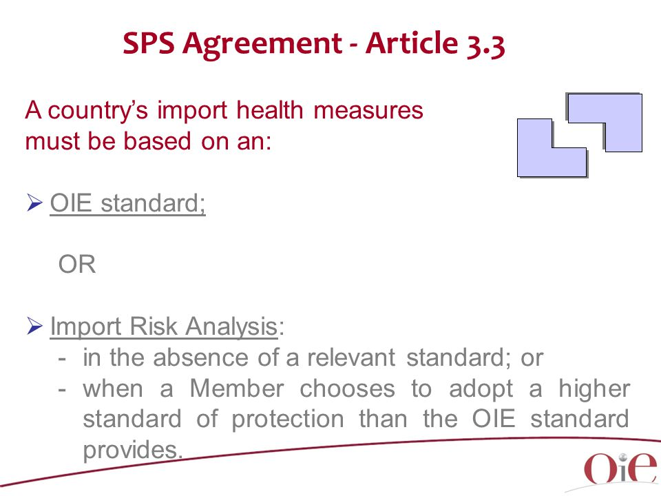A country's import health measures must be based on an:  OIE standard; OR  Import Risk Analysis: -in the absence of a relevant standard; or -when a Member chooses to adopt a higher standard of protection than the OIE standard provides.