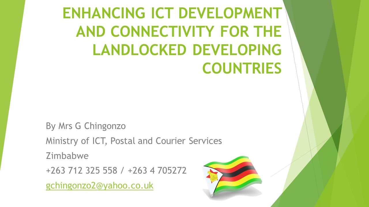ENHANCING ICT DEVELOPMENT AND CONNECTIVITY FOR THE LANDLOCKED DEVELOPING COUNTRIES By Mrs G Chingonzo Ministry of ICT, Postal and Courier Services Zimbabwe +263 712 325 558 / +263 4 705272 gchingonzo2@yahoo.co.uk
