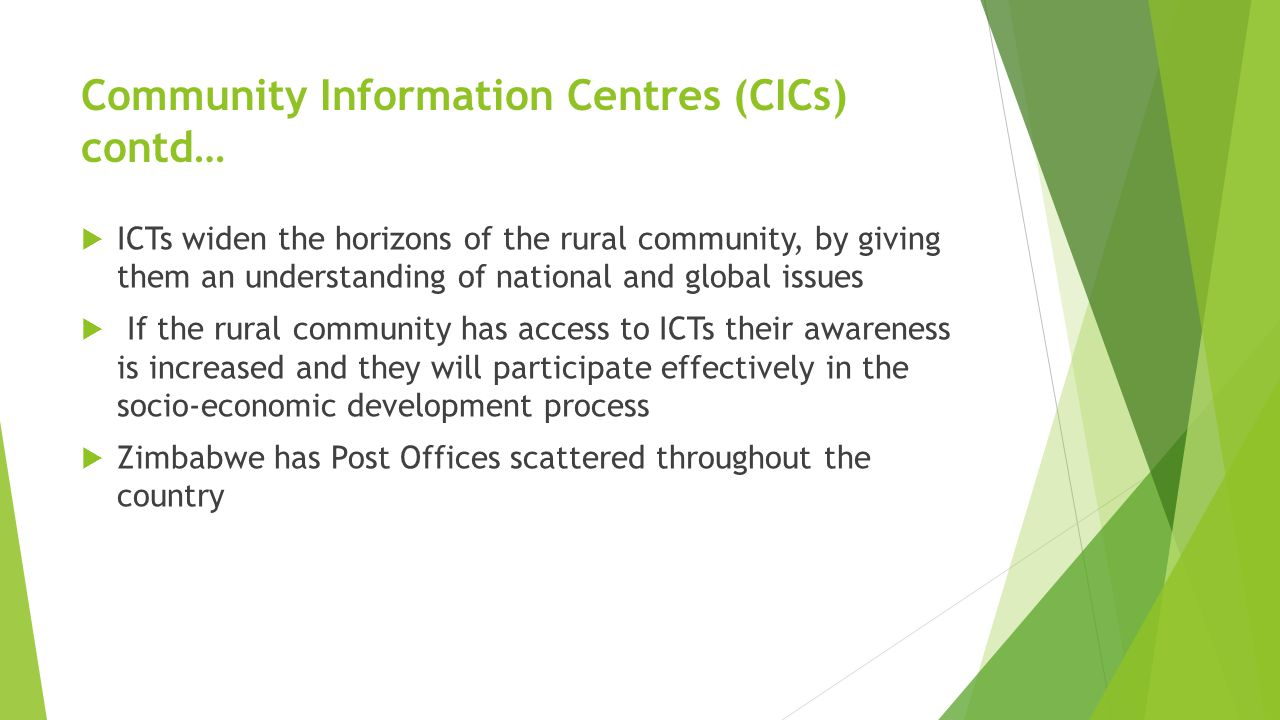 Community Information Centres (CICs) contd…  ICTs widen the horizons of the rural community, by giving them an understanding of national and global issues  If the rural community has access to ICTs their awareness is increased and they will participate effectively in the socio-economic development process  Zimbabwe has Post Offices scattered throughout the country