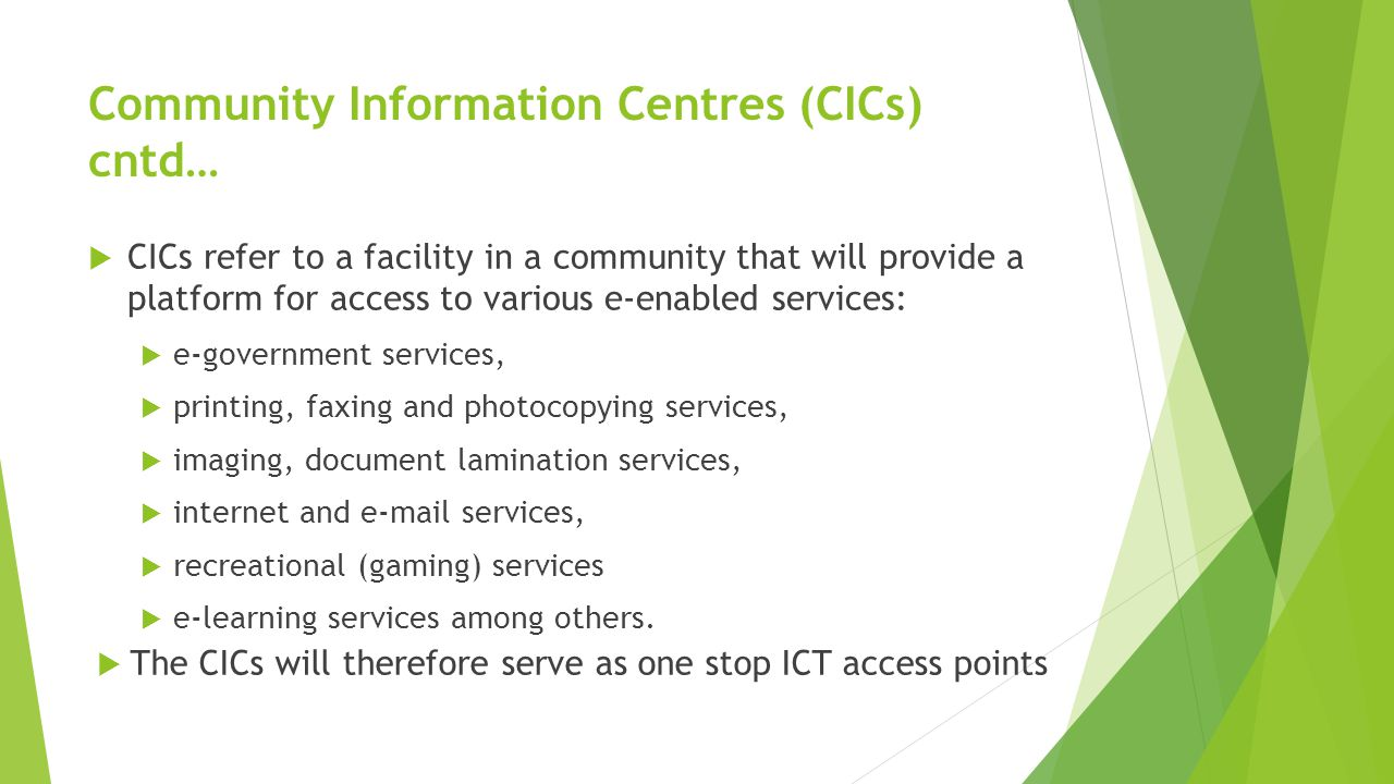 Community Information Centres (CICs) cntd…  CICs refer to a facility in a community that will provide a platform for access to various e-enabled services:  e-government services,  printing, faxing and photocopying services,  imaging, document lamination services,  internet and e-mail services,  recreational (gaming) services  e-learning services among others.