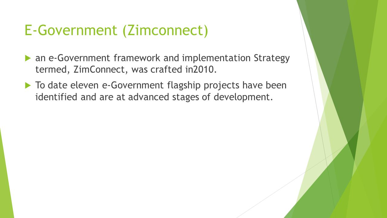 E-Government (Zimconnect)  an e-Government framework and implementation Strategy termed, ZimConnect, was crafted in2010.