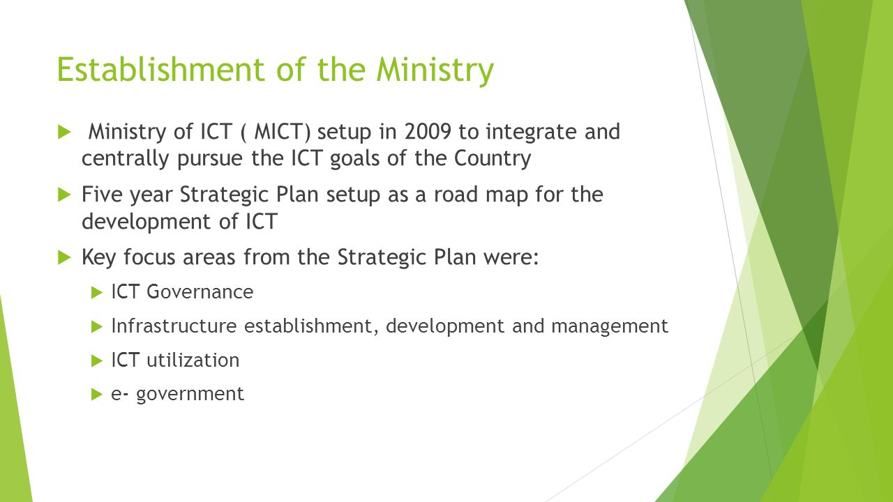Establishment of the Ministry  Ministry of ICT ( MICT) setup in 2009 to integrate and centrally pursue the ICT goals of the Country  Five year Strategic Plan setup as a road map for the development of ICT  Key focus areas from the Strategic Plan were:  ICT Governance  Infrastructure establishment, development and management  ICT utilization  e- government