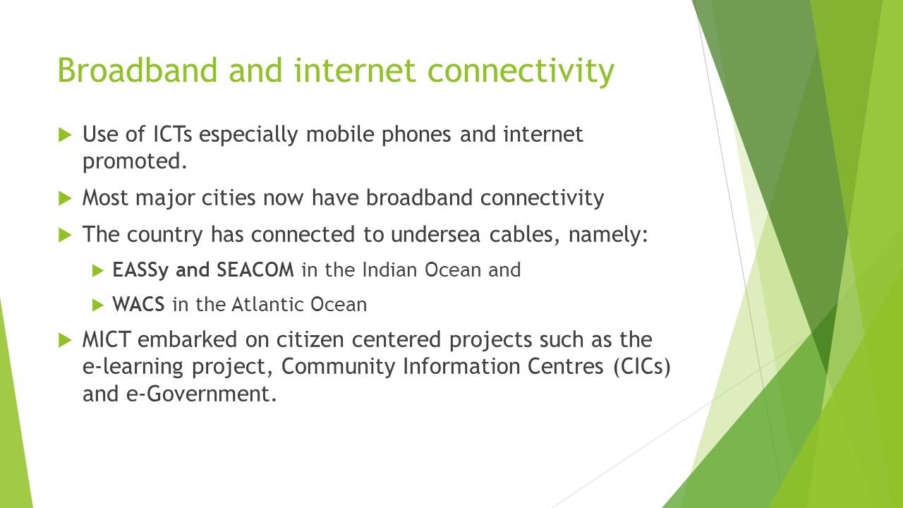 Broadband and internet connectivity  Use of ICTs especially mobile phones and internet promoted.