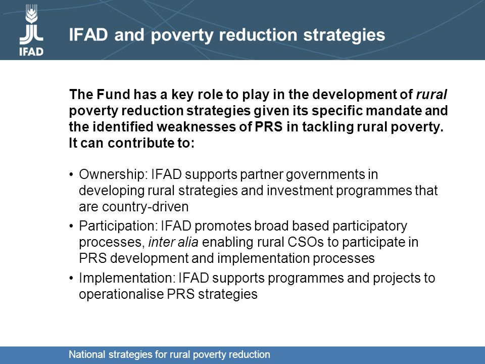 National strategies for rural poverty reduction IFAD and poverty reduction strategies The Fund has a key role to play in the development of rural poverty reduction strategies given its specific mandate and the identified weaknesses of PRS in tackling rural poverty.