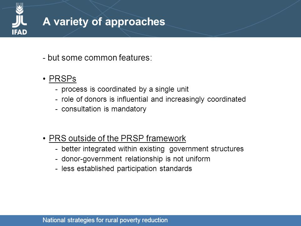 National strategies for rural poverty reduction A variety of approaches - but some common features: PRSPs -process is coordinated by a single unit -role of donors is influential and increasingly coordinated -consultation is mandatory PRS outside of the PRSP framework -better integrated within existing government structures -donor-government relationship is not uniform -less established participation standards