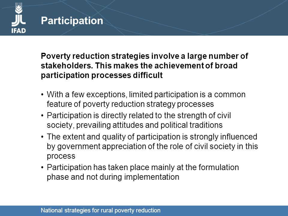 National strategies for rural poverty reduction Participation With a few exceptions, limited participation is a common feature of poverty reduction strategy processes Participation is directly related to the strength of civil society, prevailing attitudes and political traditions The extent and quality of participation is strongly influenced by government appreciation of the role of civil society in this process Participation has taken place mainly at the formulation phase and not during implementation Poverty reduction strategies involve a large number of stakeholders.