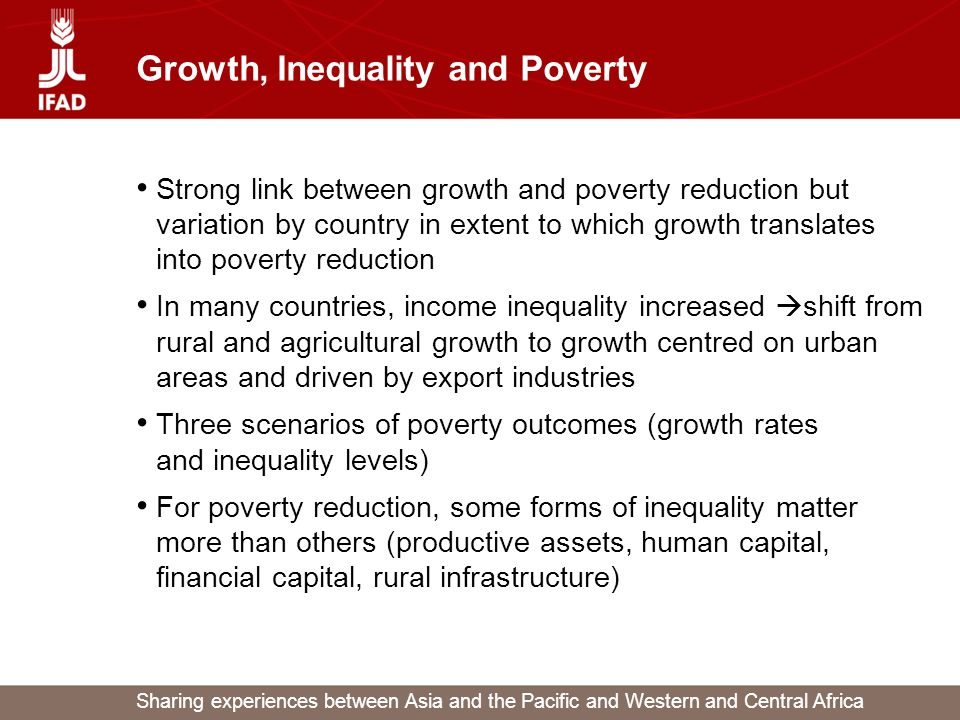 Sharing experiences between Asia and the Pacific and Western and Central Africa Growth, Inequality and Poverty Strong link between growth and poverty reduction but variation by country in extent to which growth translates into poverty reduction In many countries, income inequality increased  shift from rural and agricultural growth to growth centred on urban areas and driven by export industries Three scenarios of poverty outcomes (growth rates and inequality levels) For poverty reduction, some forms of inequality matter more than others (productive assets, human capital, financial capital, rural infrastructure)