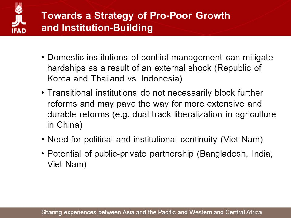 Sharing experiences between Asia and the Pacific and Western and Central Africa Towards a Strategy of Pro-Poor Growth and Institution-Building Domestic institutions of conflict management can mitigate hardships as a result of an external shock (Republic of Korea and Thailand vs.