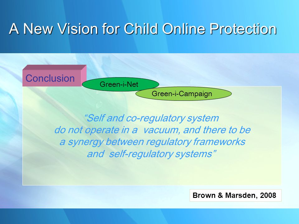 Self and co-regulatory system do not operate in a vacuum, and there to be a synergy between regulatory frameworks and self-regulatory systems Brown & Marsden, 2008 Conclusion Green-i-Net Green-i-Campaign A New Vision for Child Online Protection