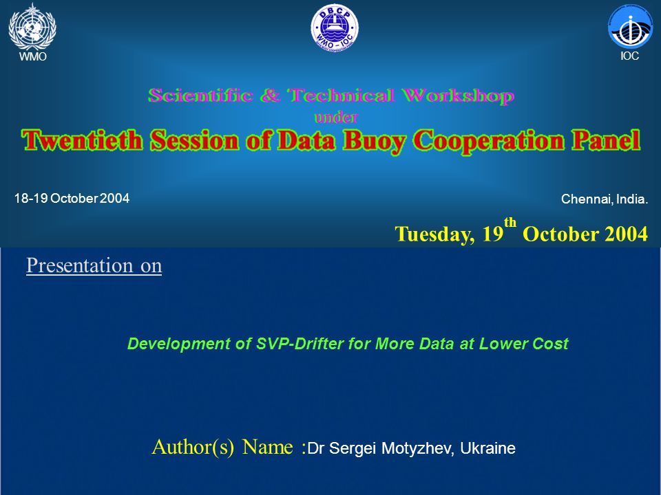 Presentation on Development of SVP-Drifter for More Data at Lower Cost Author(s) Name : Dr Sergei Motyzhev, Ukraine WMO IOC 18-19 October 2004 Chennai, India.